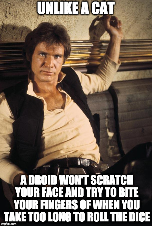 Han Solo Meme | UNLIKE A CAT A DROID WON'T SCRATCH YOUR FACE AND TRY TO BITE YOUR FINGERS OF WHEN YOU TAKE TOO LONG TO ROLL THE DICE | image tagged in memes,han solo | made w/ Imgflip meme maker
