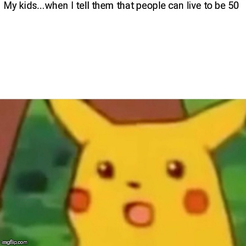 Surprised Pikachu Meme | My kids...when I tell them that people can live to be 50 | image tagged in memes,surprised pikachu | made w/ Imgflip meme maker