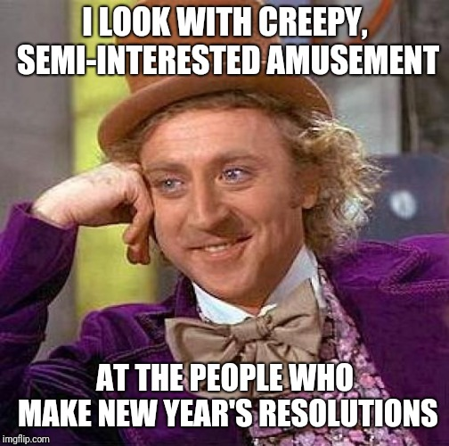 Creepy Condescending Wonka Meme | I LOOK WITH CREEPY, SEMI-INTERESTED AMUSEMENT AT THE PEOPLE WHO MAKE NEW YEAR'S RESOLUTIONS | image tagged in memes,creepy condescending wonka | made w/ Imgflip meme maker
