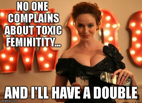 NO ONE COMPLAINS ABOUT TOXIC FEMINITITY... AND I'LL HAVE A DOUBLE | made w/ Imgflip meme maker