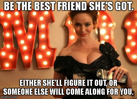 BE THE BEST FRIEND SHE'S GOT. EITHER SHE'LL FIGURE IT OUT, OR SOMEONE ELSE WILL COME ALONG FOR YOU. | made w/ Imgflip meme maker
