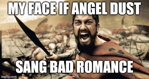 If  Angel did this..... | MY FACE IF ANGEL DUST SANG BAD ROMANCE | image tagged in memes,sparta leonidas,angel dust | made w/ Imgflip meme maker