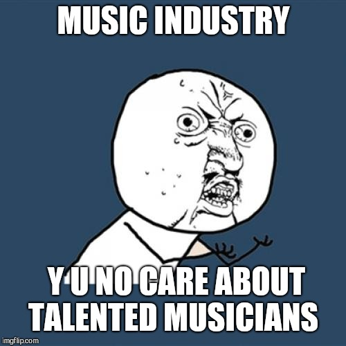 Y U No Meme | MUSIC INDUSTRY Y U NO CARE ABOUT TALENTED MUSICIANS | image tagged in memes,y u no | made w/ Imgflip meme maker
