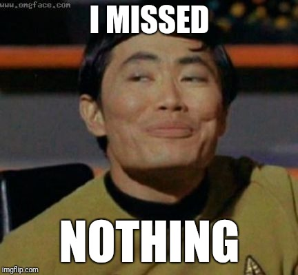 sulu | I MISSED NOTHING | image tagged in sulu | made w/ Imgflip meme maker