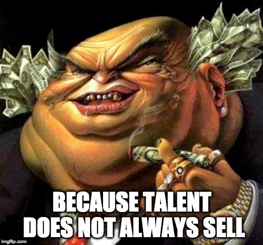 capitalist criminal pig | BECAUSE TALENT DOES NOT ALWAYS SELL | image tagged in capitalist criminal pig | made w/ Imgflip meme maker