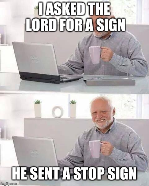 Hide the Pain Harold Meme | I ASKED THE LORD FOR A SIGN HE SENT A STOP SIGN | image tagged in memes,hide the pain harold | made w/ Imgflip meme maker
