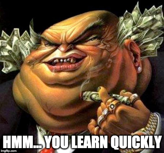 capitalist criminal pig | HMM... YOU LEARN QUICKLY | image tagged in capitalist criminal pig | made w/ Imgflip meme maker