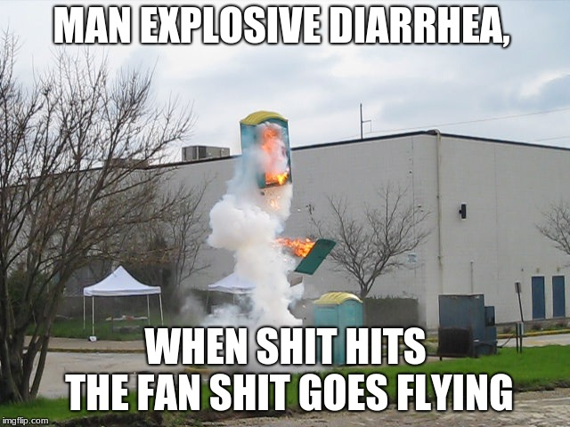 Exploding Crap Porta potty |  MAN EXPLOSIVE DIARRHEA, WHEN SHIT HITS THE FAN SHIT GOES FLYING | image tagged in exploding crap porta potty | made w/ Imgflip meme maker