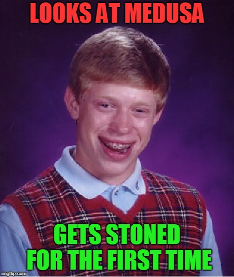 Bad Luck Brian Meme | LOOKS AT MEDUSA GETS STONED FOR THE FIRST TIME | image tagged in memes,bad luck brian | made w/ Imgflip meme maker