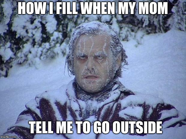Jack Nicholson The Shining Snow Meme | HOW I FILL WHEN MY MOM TELL ME TO GO OUTSIDE | image tagged in memes,jack nicholson the shining snow | made w/ Imgflip meme maker