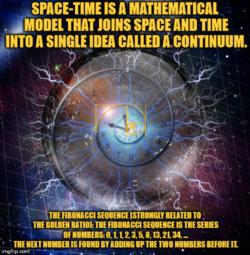 Space time + The Golden Ratio. | SPACE-TIME IS A MATHEMATICAL MODEL THAT JOINS SPACE AND TIME INTO A SINGLE IDEA CALLED A CONTINUUM. THE FIBONACCI SEQUENCE (STRONGLY RELATED | image tagged in space,time,the golden ratio,fibonacci,geometry,mathematics | made w/ Imgflip meme maker