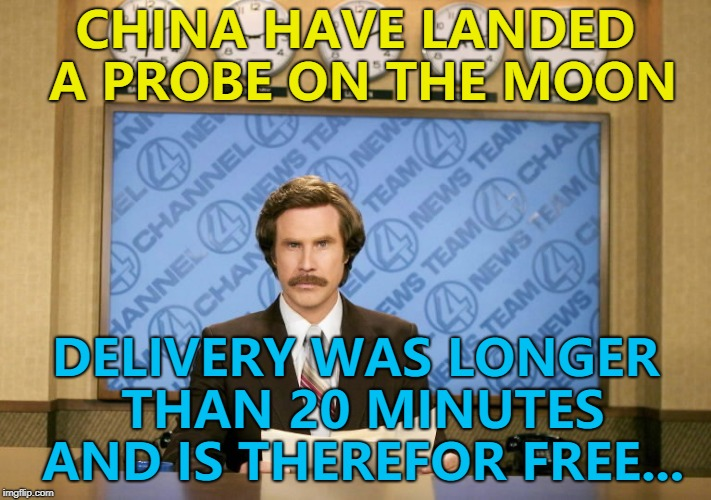 And the order was wrong... :) | CHINA HAVE LANDED A PROBE ON THE MOON DELIVERY WAS LONGER THAN 20 MINUTES AND IS THEREFOR FREE... | image tagged in this just in,memes,moon,china,chinese,space | made w/ Imgflip meme maker