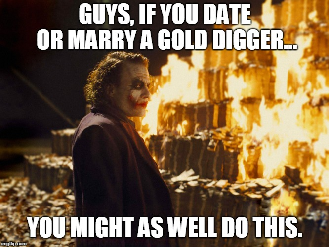 Joker Burning Money |  GUYS, IF YOU DATE OR MARRY A GOLD DIGGER... YOU MIGHT AS WELL DO THIS. | image tagged in joker burning money,mgtow,memes,gold diggers,beware | made w/ Imgflip meme maker