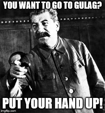 Stalin | YOU WANT TO GO TO GULAG? PUT YOUR HAND UP! | image tagged in stalin | made w/ Imgflip meme maker