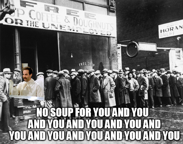 The true pain from the government shutdown. | NO SOUP FOR YOU AND YOU  AND YOU AND YOU AND YOU AND YOU AND YOU AND YOU AND YOU AND YOU | image tagged in no soup for you | made w/ Imgflip meme maker