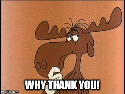 Thoughtful Bullwinkle | WHY THANK YOU! | image tagged in thoughtful bullwinkle | made w/ Imgflip meme maker