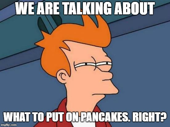 Futurama Fry Meme | WE ARE TALKING ABOUT WHAT TO PUT ON PANCAKES. RIGHT? | image tagged in memes,futurama fry | made w/ Imgflip meme maker