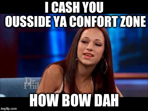Cash Me Ousside How Bow Dah | I CASH YOU OUSSIDE YA CONFORT ZONE HOW BOW DAH | image tagged in cash me ousside how bow dah | made w/ Imgflip meme maker