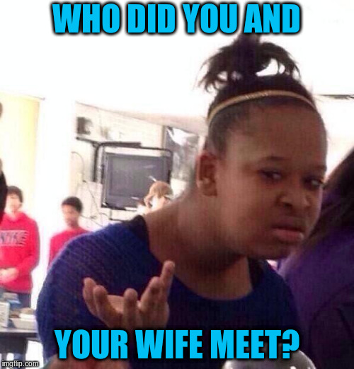 Black Girl Wat Meme | WHO DID YOU AND YOUR WIFE MEET? | image tagged in memes,black girl wat | made w/ Imgflip meme maker