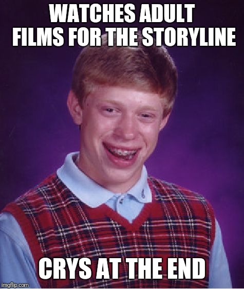 Bad luck emotions | WATCHES ADULT FILMS FOR THE STORYLINE CRYS AT THE END | image tagged in memes,bad luck brian,adult,funny,crying,emotions | made w/ Imgflip meme maker