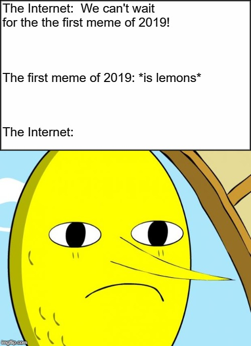 When life gives you lemons... | The Internet:  We can't wait for the the first meme of 2019! The first meme of 2019: *is lemons* The Internet: | image tagged in plain white,unacceptable lemongrab,2019,happy new year,lemons | made w/ Imgflip meme maker