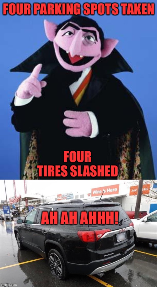 Why would you do that?  The parking I mean. | FOUR PARKING SPOTS TAKEN FOUR TIRES SLASHED AH AH AHHH! | image tagged in the count,parking,memes,funny | made w/ Imgflip meme maker