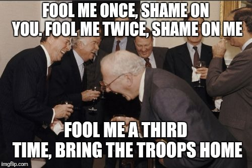 It will work next time | FOOL ME ONCE, SHAME ON YOU.FOOL ME TWICE, SHAME ON ME FOOL ME A THIRD TIME, BRING THE TROOPS HOME | image tagged in memes,laughing men in suits,democrats,republicans,barack obama | made w/ Imgflip meme maker