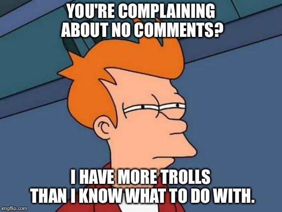 Futurama Fry Meme | YOU'RE COMPLAINING ABOUT NO COMMENTS? I HAVE MORE TROLLS THAN I KNOW WHAT TO DO WITH. | image tagged in memes,futurama fry | made w/ Imgflip meme maker