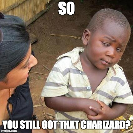 Black Market Jr. |  SO; YOU STILL GOT THAT CHARIZARD? | image tagged in memes,third world skeptical kid,funny,pokemon,charizard | made w/ Imgflip meme maker