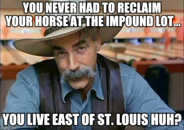 It's a little Different out West | YOU NEVER HAD TO RECLAIM YOUR HORSE AT THE IMPOUND LOT... YOU LIVE EAST OF ST. LOUIS HUH? | image tagged in memes,country boy,sam elliott,horses | made w/ Imgflip meme maker