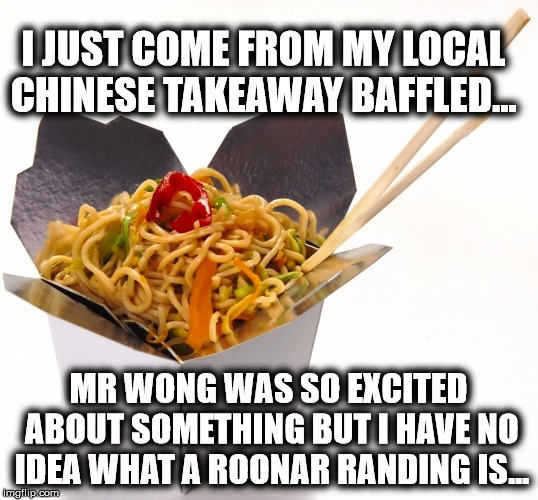 Chinese Food | I JUST COME FROM MY LOCAL CHINESE TAKEAWAY BAFFLED... MR WONG WAS SO EXCITED ABOUT SOMETHING BUT I HAVE NO IDEA WHAT A ROONAR RANDING IS... | image tagged in chinese food | made w/ Imgflip meme maker