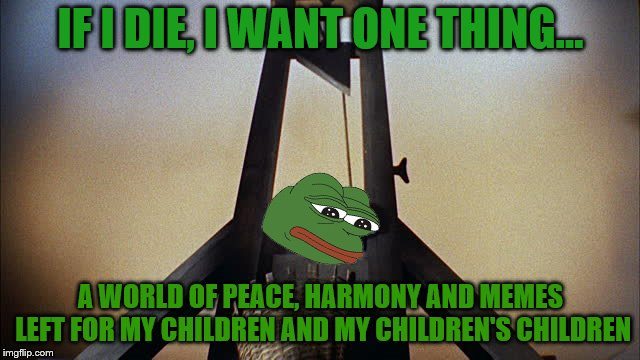 We spread the word of peace and kek because no one else will | IF I DIE, I WANT ONE THING... A WORLD OF PEACE, HARMONY AND MEMES LEFT FOR MY CHILDREN AND MY CHILDREN'S CHILDREN | image tagged in pepe execution,memes,kekistan,kek | made w/ Imgflip meme maker