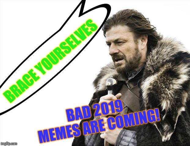 Brace Yourselves X is Coming | BRACE YOURSELVES BAD 2019 MEMES ARE COMING! | image tagged in memes,brace yourselves x is coming | made w/ Imgflip meme maker