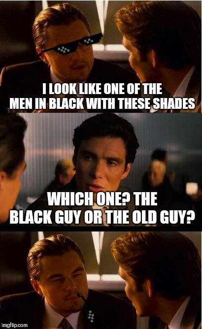 Inception Meme | I LOOK LIKE ONE OF THE MEN IN BLACK WITH THESE SHADES WHICH ONE? THE BLACK GUY OR THE OLD GUY? | image tagged in memes,inception | made w/ Imgflip meme maker
