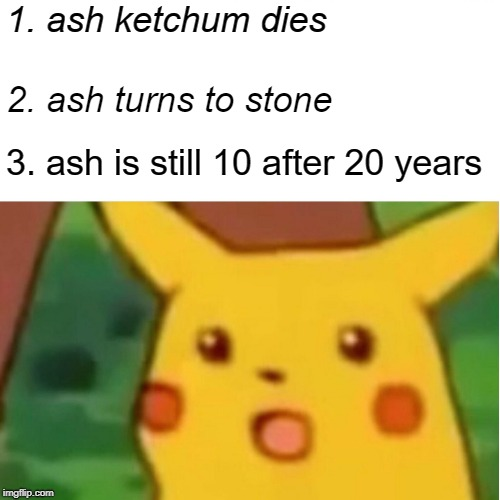 Surprised Pikachu | 1. ash ketchum dies 2. ash turns to stone 3. ash is still 10 after 20 years | image tagged in memes,surprised pikachu | made w/ Imgflip meme maker