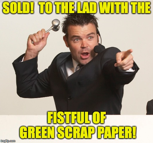 auctioneer | SOLD!  TO THE LAD WITH THE FISTFUL OF GREEN SCRAP PAPER! | image tagged in auctioneer | made w/ Imgflip meme maker