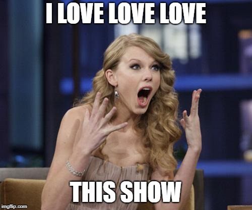 Taylor Swift | I LOVE LOVE LOVE THIS SHOW | image tagged in taylor swift | made w/ Imgflip meme maker