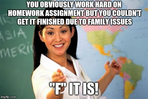 "Unhelpful High School Teacher Meme | YOU OBVIOUSLY WORK HARD ON HOMEWORK ASSIGNMENT BUT YOU COULDN'T GET IT FINISHED DUE TO FAMILY ISSUES ""F"" IT IS! 