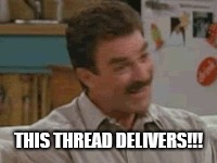 This thread delivers  | THIS THREAD DELIVERS!!! | image tagged in tom selleck | made w/ Imgflip meme maker