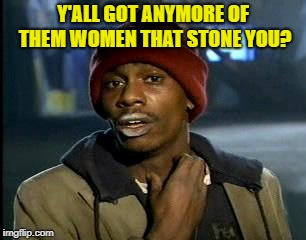 Yall Got Any More Of | Y'ALL GOT ANYMORE OF THEM WOMEN THAT STONE YOU? | image tagged in yall got any more of | made w/ Imgflip meme maker