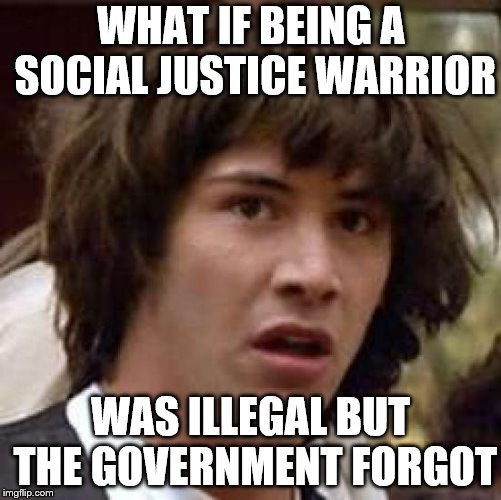 Conspiracy Keanu Meme | WHAT IF BEING A SOCIAL JUSTICE WARRIOR WAS ILLEGAL BUT THE GOVERNMENT FORGOT | image tagged in memes,conspiracy keanu | made w/ Imgflip meme maker