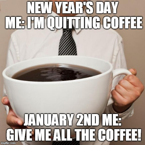 giant coffee | NEW YEAR'S DAY ME: I'M QUITTING COFFEE JANUARY 2ND ME: GIVE ME ALL THE COFFEE! | image tagged in giant coffee | made w/ Imgflip meme maker