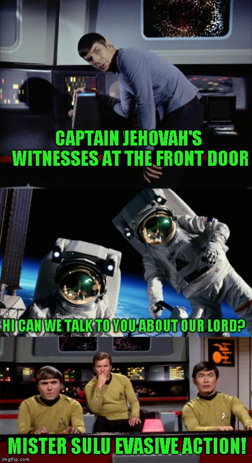 In Space nobody can hear you knock | CAPTAIN JEHOVAH'S WITNESSES AT THE FRONT DOOR HI CAN WE TALK TO YOU ABOUT OUR LORD? MISTER SULU EVASIVE ACTION! | image tagged in star trek,religious joke,just a joke | made w/ Imgflip meme maker