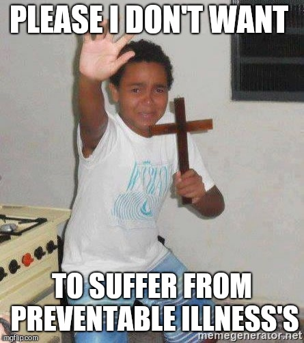 scared kid holding a cross | PLEASE I DON'T WANT TO SUFFER FROM PREVENTABLE ILLNESS'S | image tagged in scared kid holding a cross | made w/ Imgflip meme maker