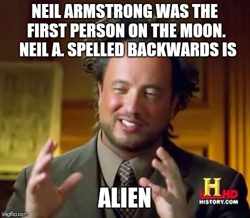 Ancient Aliens Meme | NEIL ARMSTRONG WAS THE FIRST PERSON ON THE MOON.  NEIL A. SPELLED BACKWARDS IS ALIEN | image tagged in memes,ancient aliens | made w/ Imgflip meme maker