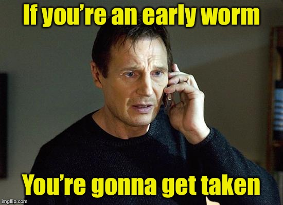 The early bird gets the worm | If you're an early worm You're gonna get taken | image tagged in memes,liam neeson taken 2,early bird,worms | made w/ Imgflip meme maker