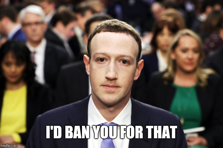 I'D BAN YOU FOR THAT | image tagged in mark zuckerberg | made w/ Imgflip meme maker