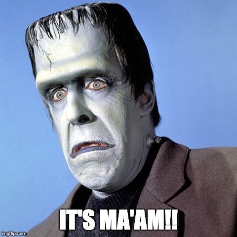 Herman Munster | IT'S MA'AM!! | image tagged in herman munster | made w/ Imgflip meme maker