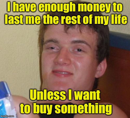 10 Guy Meme | I have enough money to last me the rest of my life Unless I want to buy something | image tagged in memes,10 guy | made w/ Imgflip meme maker