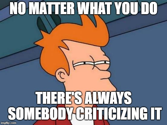 Futurama Fry Meme | NO MATTER WHAT YOU DO THERE'S ALWAYS SOMEBODY CRITICIZING IT | image tagged in memes,futurama fry | made w/ Imgflip meme maker